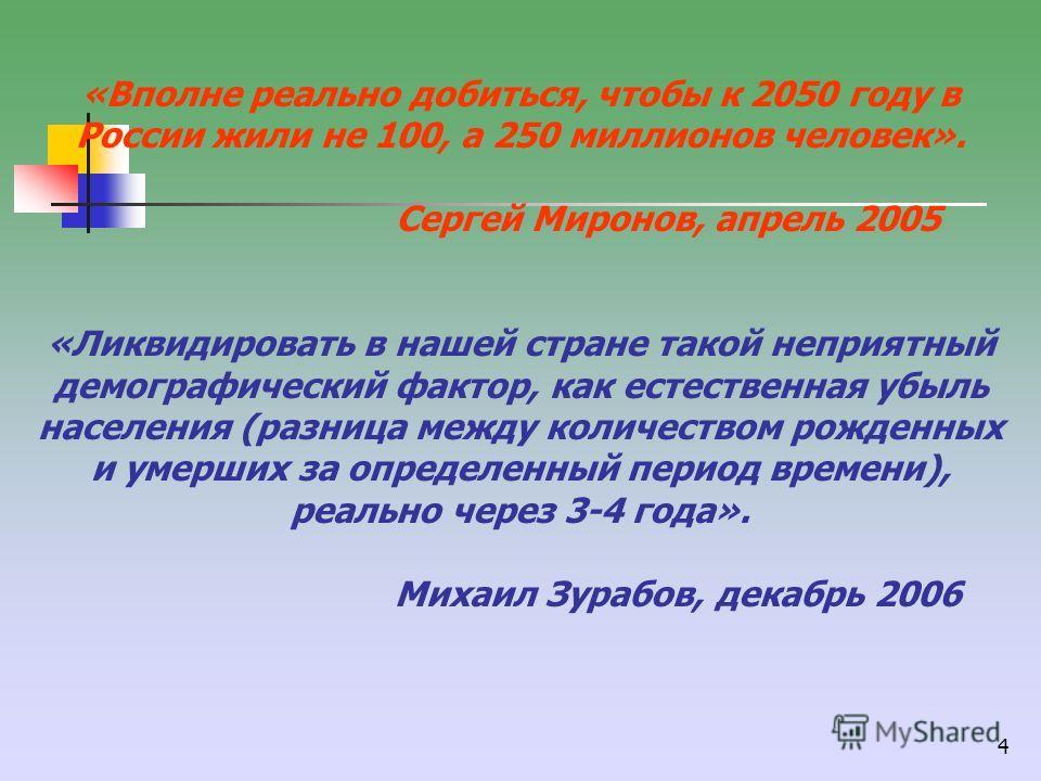 4 «Вполне реально добиться, чтобы к 2050 году в России жили не 100, а 250 миллионов человек». Сергей Миронов, апрель 2005 «Ликвидировать в нашей стране такой неприятный демографический фактор, как естественная убыль населения (разница между количеств