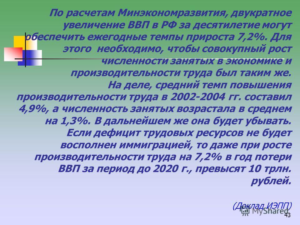 43 По расчетам Минэкономразвития, двукратное увеличение ВВП в РФ за десятилетие могут обеспечить ежегодные темпы прироста 7,2%. Для этого необходимо, чтобы совокупный рост численности занятых в экономике и производительности труда был таким же. На де