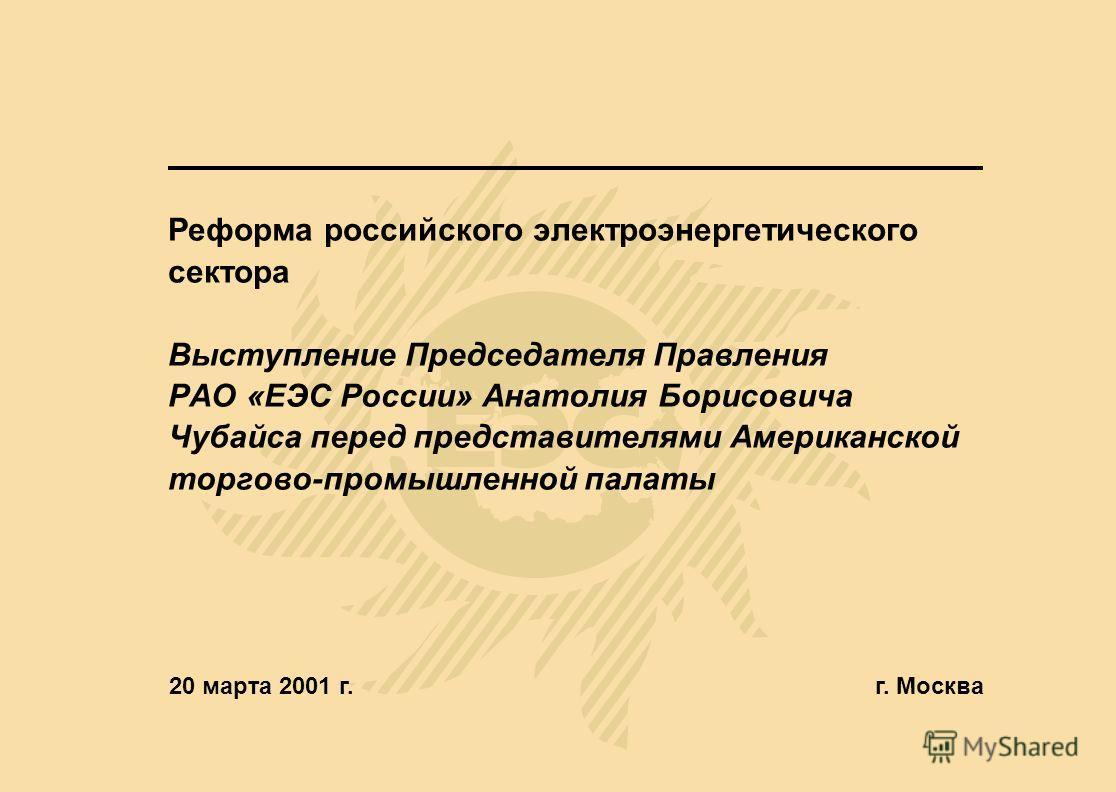 Реформа российского электроэнергетического сектора Выступление Председателя Правления РАО «ЕЭС России» Анатолия Борисовича Чубайса перед представителями Американской торгово-промышленной палаты 20 марта 2001 г.г. Москва