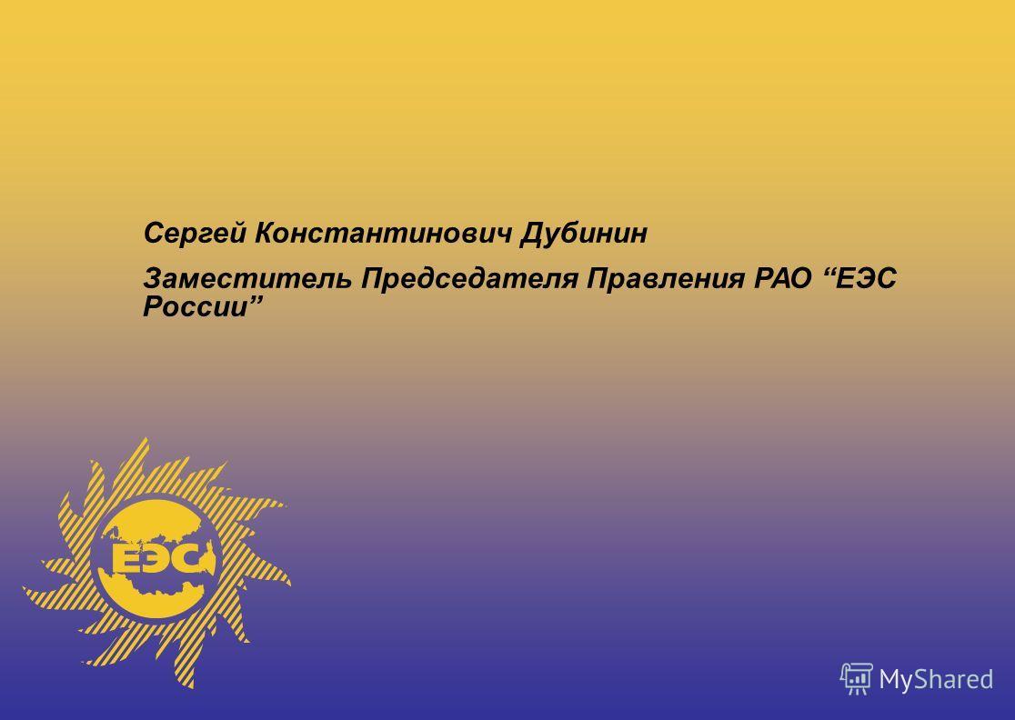 Сергей Константинович Дубинин Заместитель Председателя Правления РАО ЕЭС России