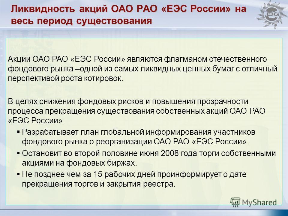 Ликвидность акций ОАО РАО «ЕЭС России» на весь период существования Акции ОАО РАО «ЕЭС России» являются флагманом отечественного фондового рынка –одной из самых ликвидных ценных бумаг с отличный перспективой роста котировок. В целях снижения фондовых