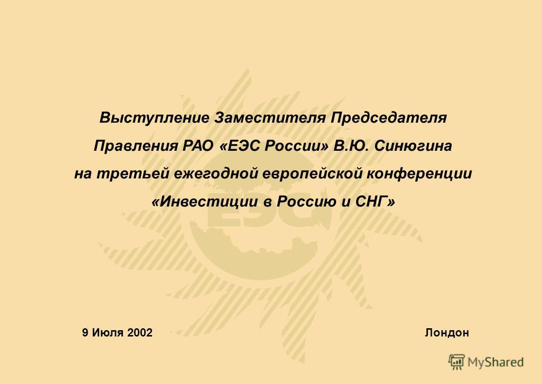 Выступление Заместителя Председателя Правления РАО «ЕЭС России» В.Ю. Синюгина на третьей ежегодной европейской конференции «Инвестиции в Россию и СНГ» 9 Июля 2002Лондон