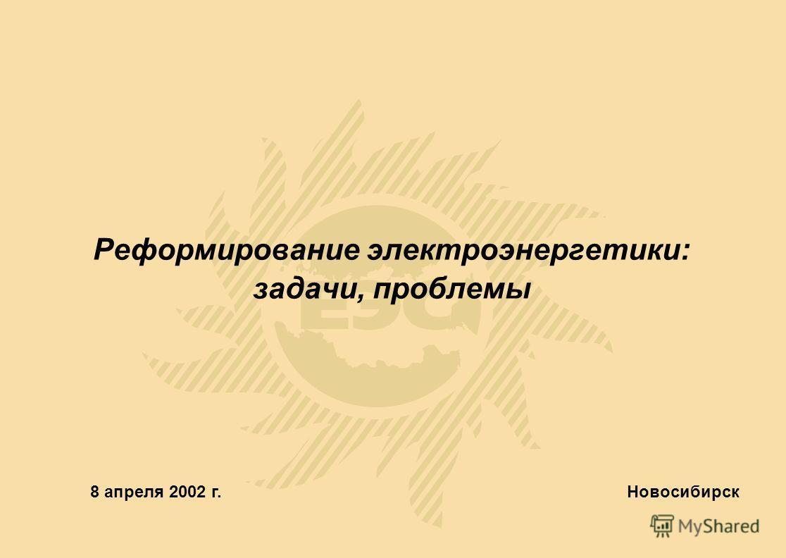 Реформирование электроэнергетики: задачи, проблемы Новосибирск 8 апреля 2002 г.