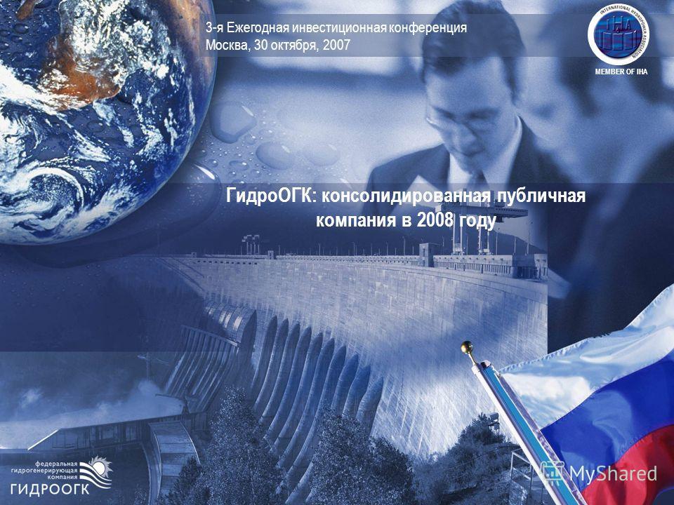 3-я Ежегодная инвестиционная конференция Москва, 30 октября, 2007 ГидроОГК: консолидированная публичная компания в 2008 году MEMBER OF IHA