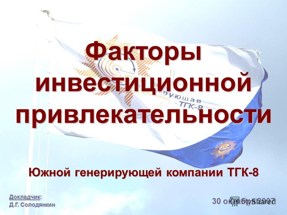 Докладчик: Д.Г. Солодянкин 30 октября 2007 Факторы инвестиционной привлекательности Южной генерирующей компании ТГК-8
