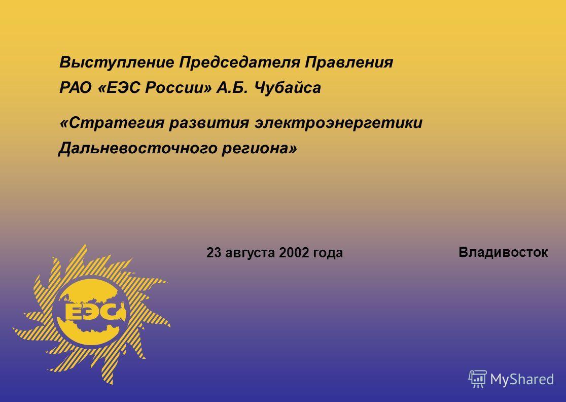 Выступление Председателя Правления РАО «ЕЭС России» А.Б. Чубайса «Стратегия развития электроэнергетики Дальневосточного региона» 23 августа 2002 года Владивосток