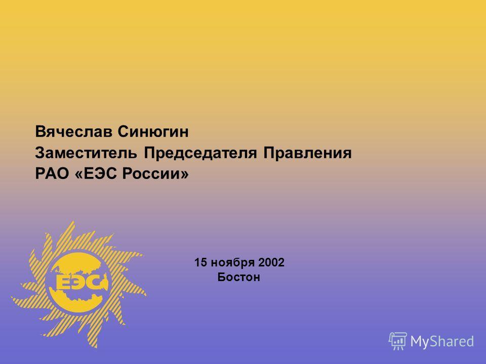 Вячеслав Синюгин Заместитель Председателя Правления РАО «ЕЭС России» 15 ноября 2002 Бостон
