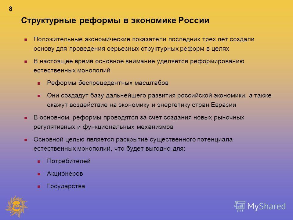 8 Структурные реформы в экономике России n Положительные экономические показатели последних трех лет создали основу для проведения серьезных структурных реформ в целях n В настоящее время основное внимание уделяется реформированию естественных монопо