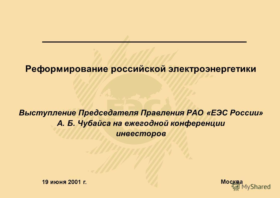 Реформирование российской электроэнергетики Выступление Председателя Правления РАО «ЕЭС России» А. Б. Чубайса на ежегодной конференции инвесторов 19 июня 2001 г. Москва
