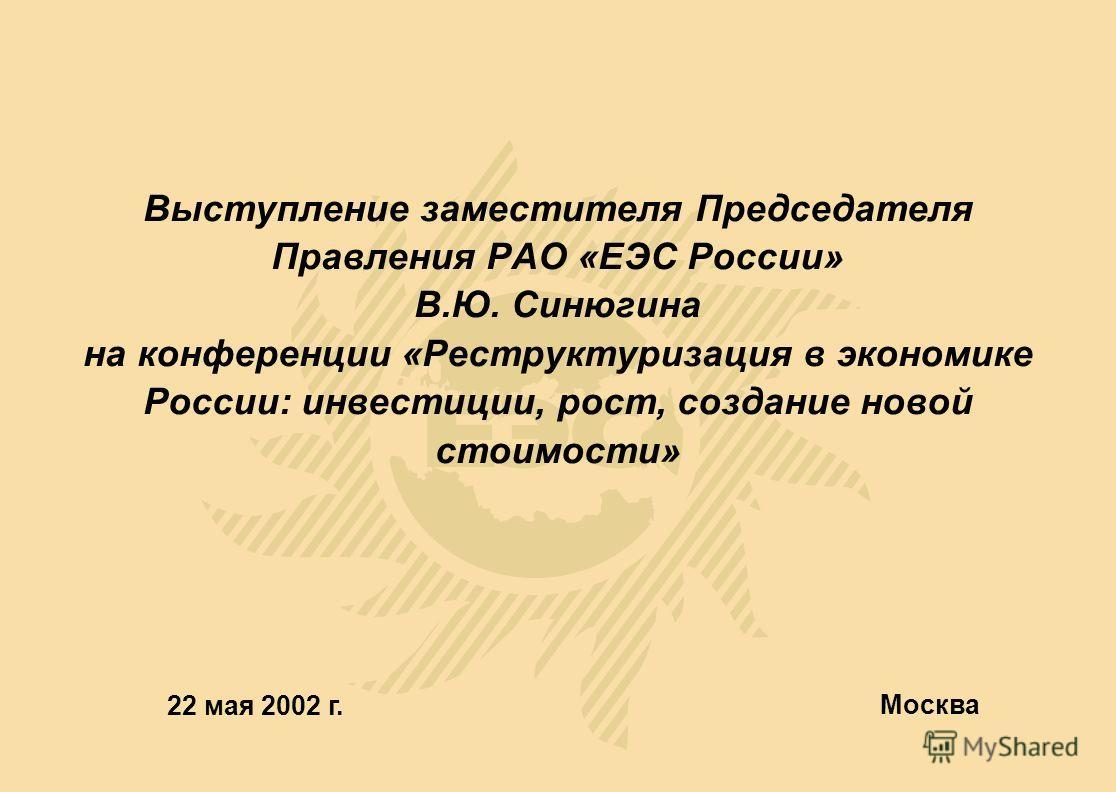 Выступление заместителя Председателя Правления РАО «ЕЭС России» В.Ю. Синюгина на конференции «Реструктуризация в экономике России: инвестиции, рост, создание новой стоимости» 22 мая 2002 г. Москва