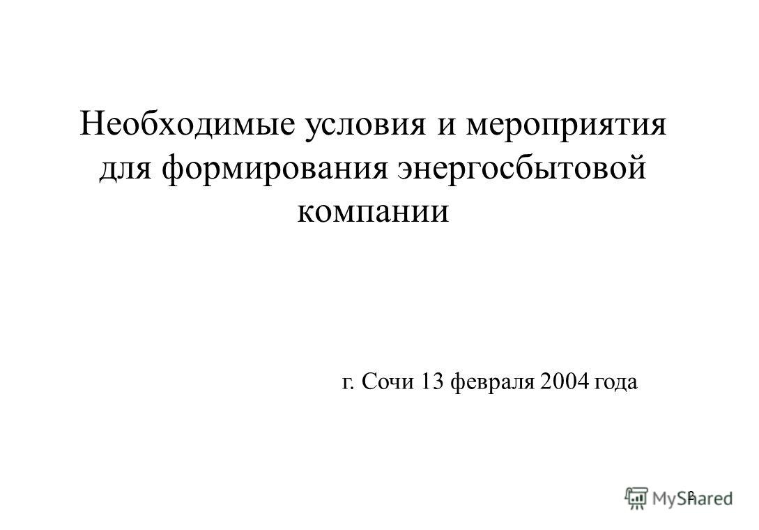 2 г. Сочи 13 февраля 2004 года Необходимые условия и мероприятия для формирования энергосбытовой компании