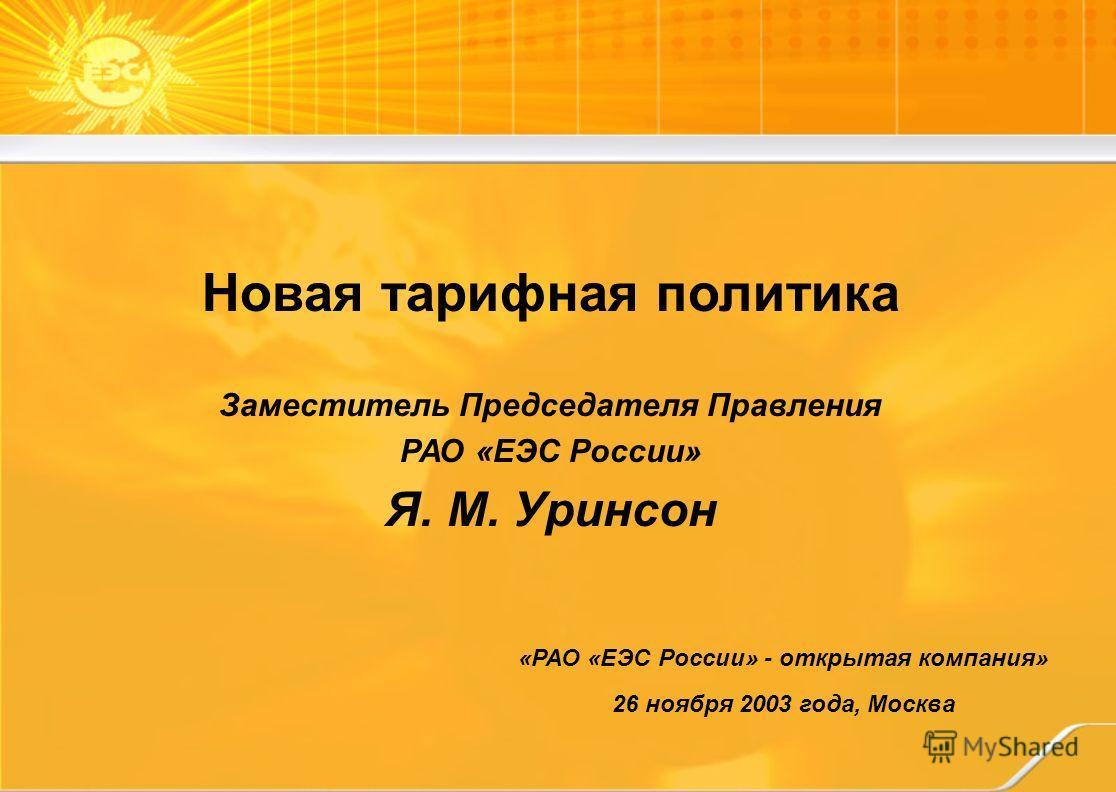 «РАО «ЕЭС России» - открытая компания» 26 ноября 2003 года, Москва Новая тарифная политика Заместитель Председателя Правления РАО «ЕЭС России» Я. М. Уринсон