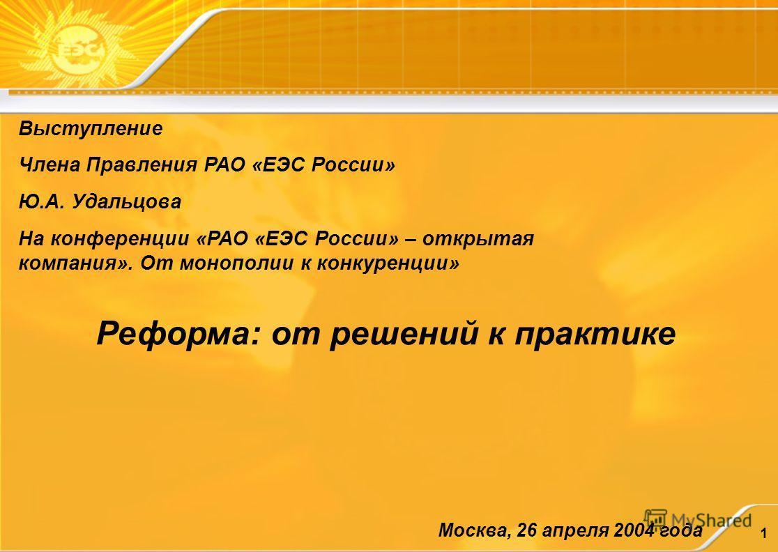 1 Выступление Члена Правления РАО «ЕЭС России» Ю.А. Удальцова На конференции «РАО «ЕЭС России» – открытая компания». От монополии к конкуренции» Реформа: от решений к практике Москва, 26 апреля 2004 года