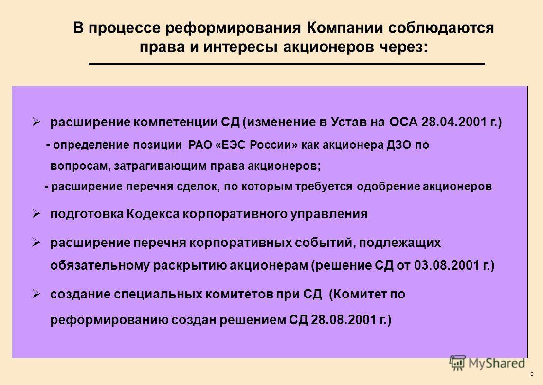 5 В процессе реформирования Компании соблюдаются права и интересы акционеров через: расширение компетенции СД (изменение в Устав на ОСА 28.04.2001 г.) - определение позиции РАО «ЕЭС России» как акционера ДЗО по вопросам, затрагивающим права акционеро