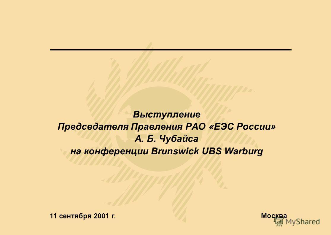 Выступление Председателя Правления РАО «ЕЭС России» А. Б. Чубайса на конференции Brunswick UBS Warburg 11 сентября 2001 г. Москва