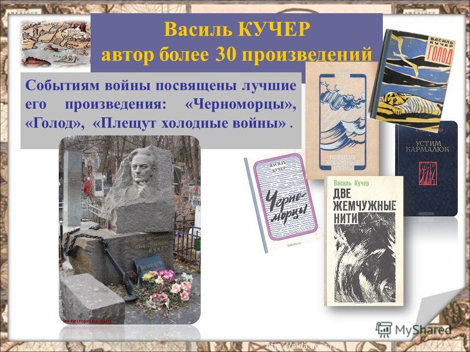 Василь КУЧЕР автор более 30 произведений Событиям войны посвящены лучшие его произведения: «Черноморцы», «Голод», «Плещут холодные войны».