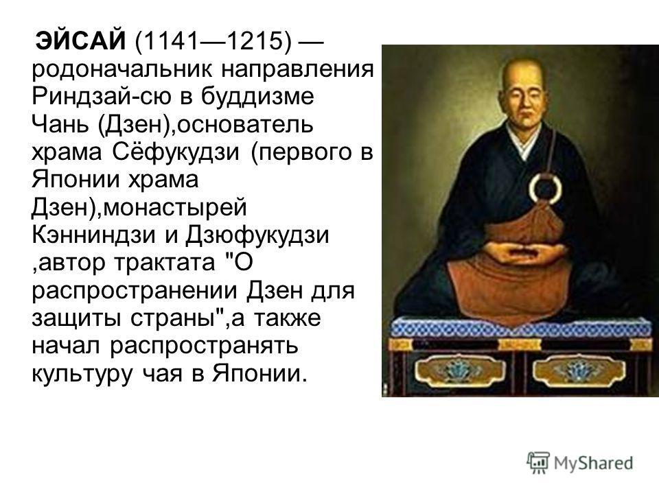 ЭЙСАЙ (11411215) родоначальник направления Риндзай-сю в буддизме Чань (Дзен),основатель храма Сёфукудзи (первого в Японии храма Дзен),монастырей Кэнниндзи и Дзюфукудзи,автор трактата