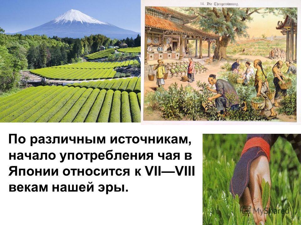 По различным источникам, начало употребления чая в Японии относится к VIIVIII векам нашей эры.