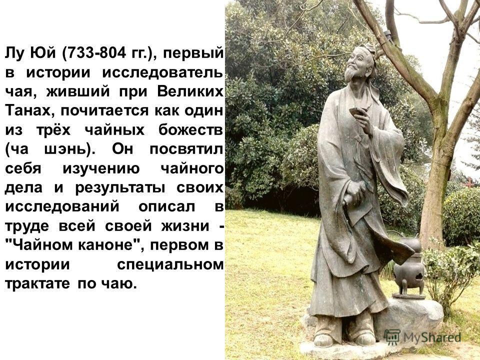 Лу Юй (733-804 гг.), первый в истории исследователь чая, живший при Великих Танах, почитается как один из трёх чайных божеств (ча шэнь). Он посвятил себя изучению чайного дела и результаты своих исследований описал в труде всей своей жизни -