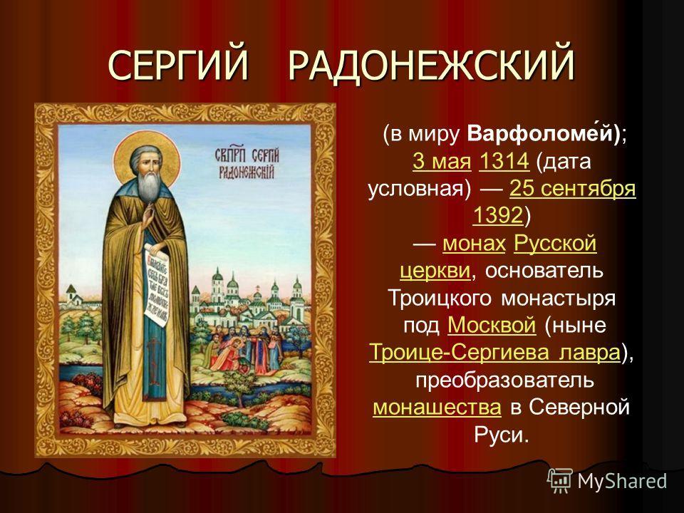 (в миру Варфоломе́й); 3 мая3 мая 1314 (дата условная) 25 сентября 1392)131425 сентября 1392 монах Русской церкви, основательмонахРусской церкви Троицкого монастыря под Москвой (ныне Троице-Сергиева лавра),Москвой Троице-Сергиева лавра преобразователь