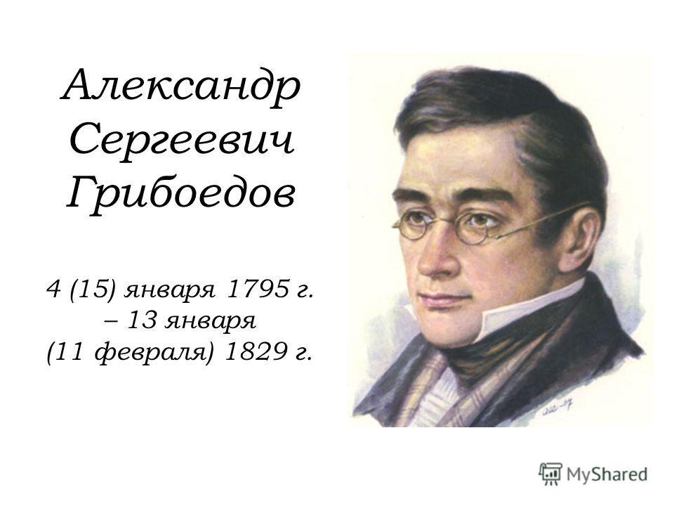 Александр Сергеевич Грибоедов 4 (15) января 1795 г. – 13 января (11 февраля) 1829 г.