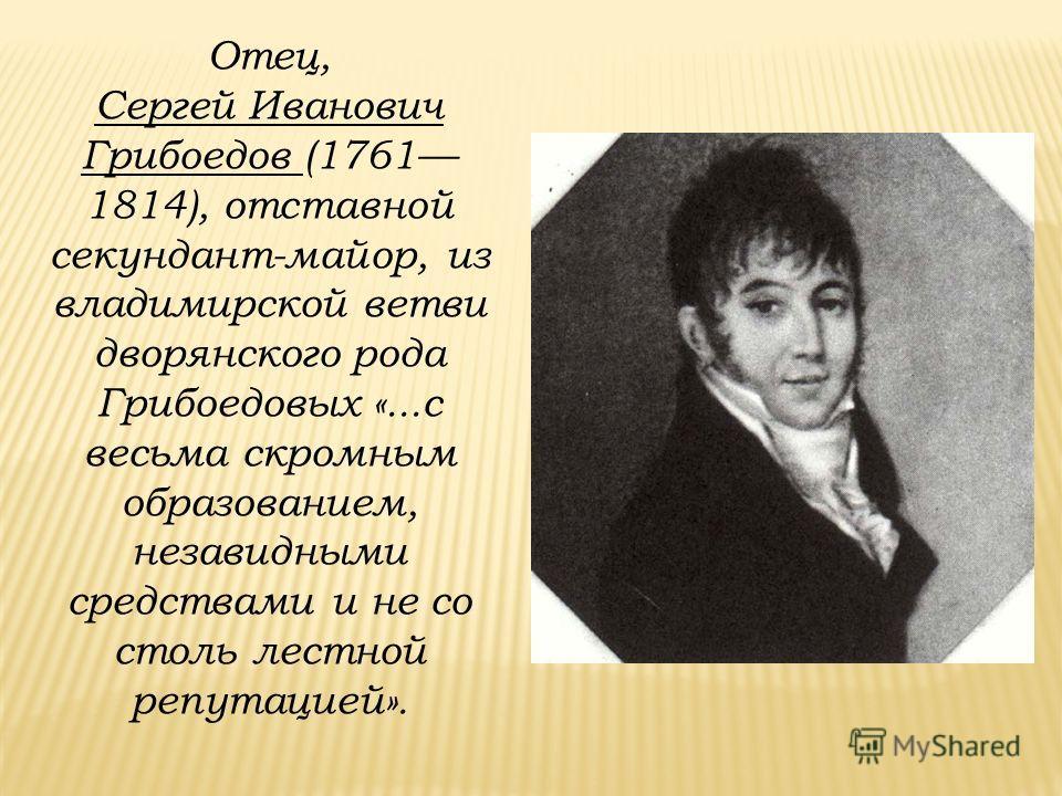 Отец, Сергей Иванович Грибоедов (1761 1814), отставной секундант-майор, из владимирской ветви дворянского рода Грибоедовых «...с весьма скромным образованием, незавидными средствами и не со столь лестной репутацией».