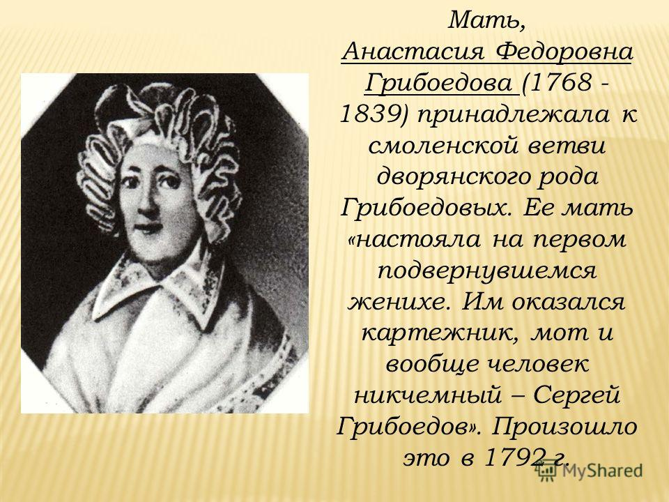 Мать, Анастасия Федоровна Грибоедова (1768 - 1839) принадлежала к смоленской ветви дворянского рода Грибоедовых. Ее мать «настояла на первом подвернувшемся женихе. Им оказался картежник, мот и вообще человек никчемный – Сергей Грибоедов». Произошло э