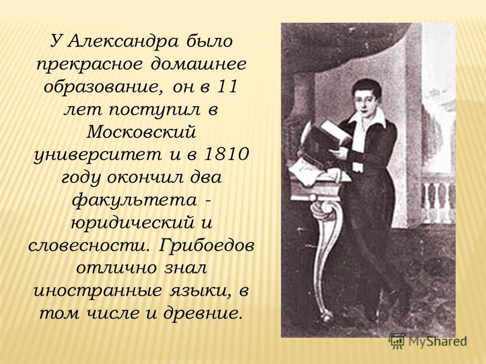 У Александра было прекрасное домашнее образование, он в 11 лет поступил в Московский университет и в 1810 году окончил два факультета - юридический и словесности. Грибоедов отлично знал иностранные языки, в том числе и древние.