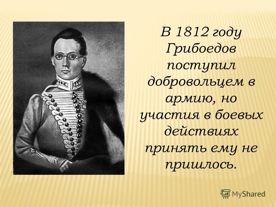 В 1812 году Грибоедов поступил добровольцем в армию, но участия в боевых действиях принять ему не пришлось.
