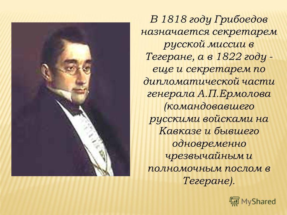 В 1818 году Грибоедов назначается секретарем русской миссии в Тегеране, а в 1822 году - еще и секретарем по дипломатической части генерала А.П.Ермолова (командовавшего русскими войсками на Кавказе и бывшего одновременно чрезвычайным и полномочным пос