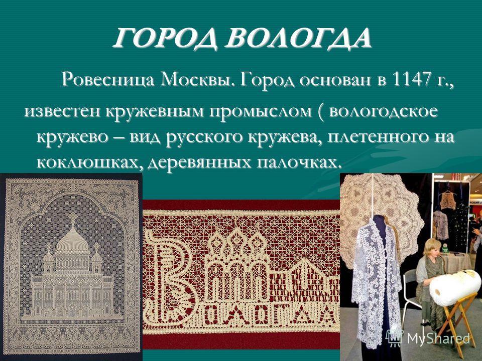 ГОРОД ВОЛОГДА Ровесница Москвы. Город основан в 1147 г., Ровесница Москвы. Город основан в 1147 г., известен кружевным промыслом ( вологодское кружево – вид русского кружева, плетенного на коклюшках, деревянных палочках. известен кружевным промыслом