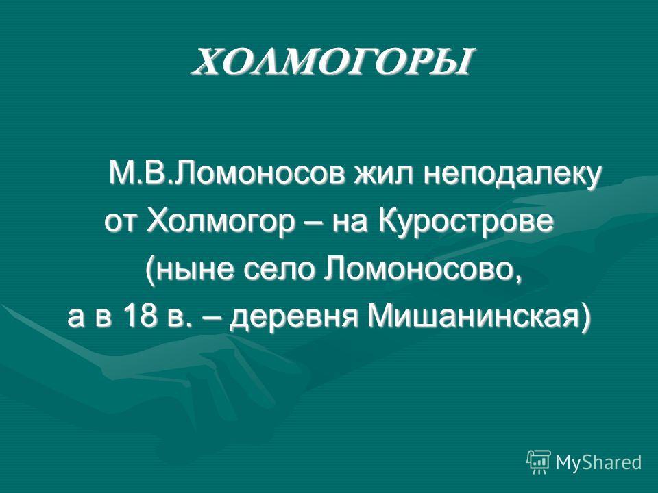 ХОЛМОГОРЫ М.В.Ломоносов жил неподалеку М.В.Ломоносов жил неподалеку от Холмогор – на Курострове (ныне село Ломоносово, (ныне село Ломоносово, а в 18 в. – деревня Мишанинская)