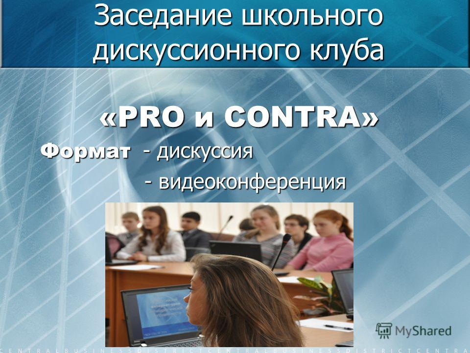 Заседание школьного дискуссионного клуба «PRO и CONTRA» Формат - дискуссия - видеоконференция - видеоконференция