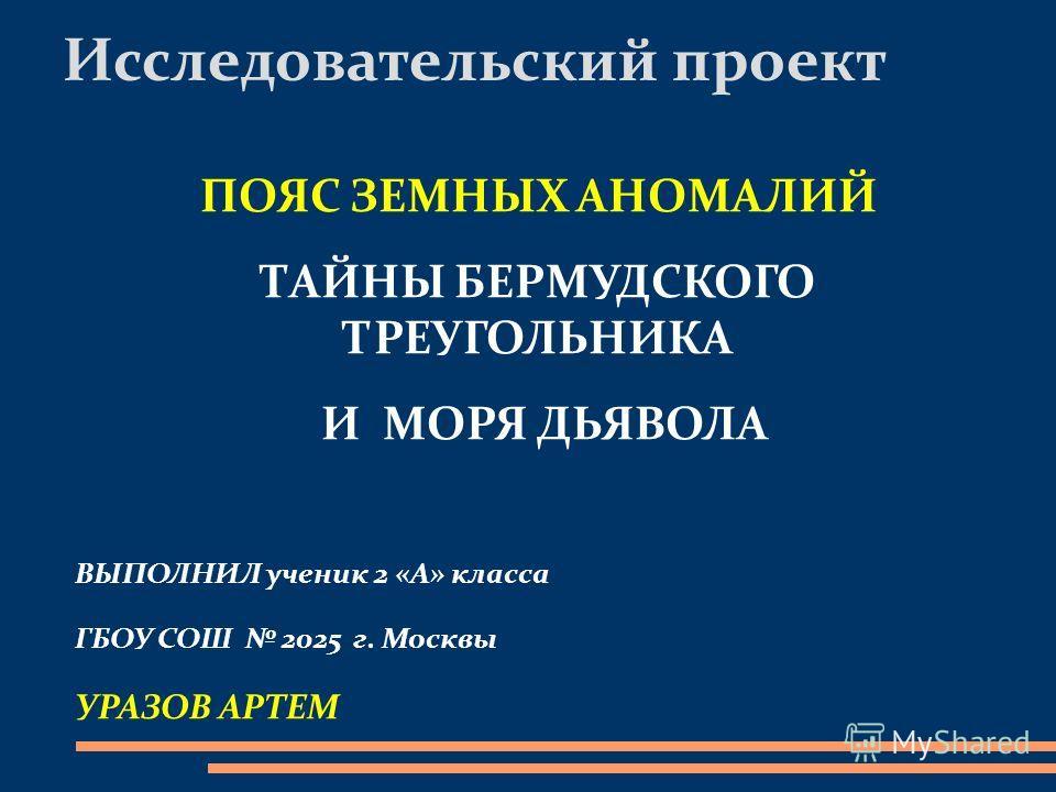 Исследовательский проект ПОЯС ЗЕМНЫХ АНОМАЛИЙ ТАЙНЫ БЕРМУДСКОГО ТРЕУГОЛЬНИКА И МОРЯ ДЬЯВОЛА ВЫПОЛНИЛ ученик 2 «А» класса ГБОУ СОШ 2025 г. Москвы УРАЗОВ АРТЕМ