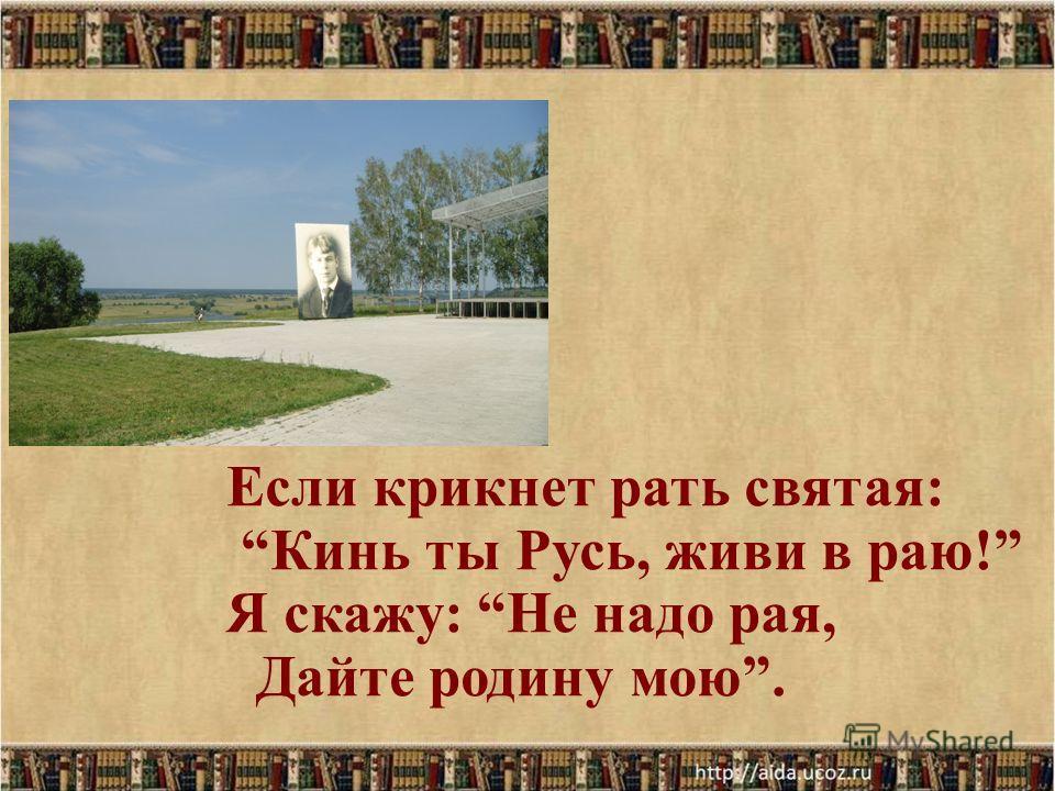 Если крикнет рать святая: Кинь ты Русь, живи в раю! Я скажу: Не надо рая, Дайте родину мою.