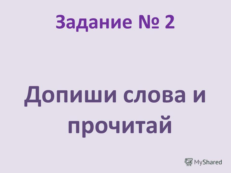 Задание 2 Допиши слова и прочитай