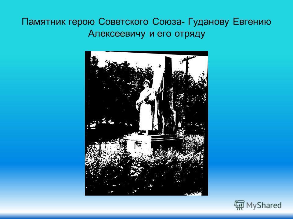 Памятник герою Советского Союза- Гуданову Евгению Алексеевичу и его отряду