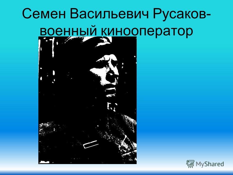Семен Васильевич Русаков- военный кинооператор
