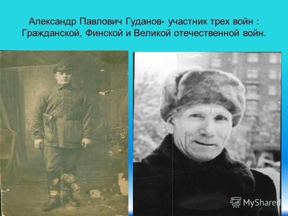 Александр Павлович Гуданов- участник трех войн : Гражданской, Финской и Великой отечественной войн.