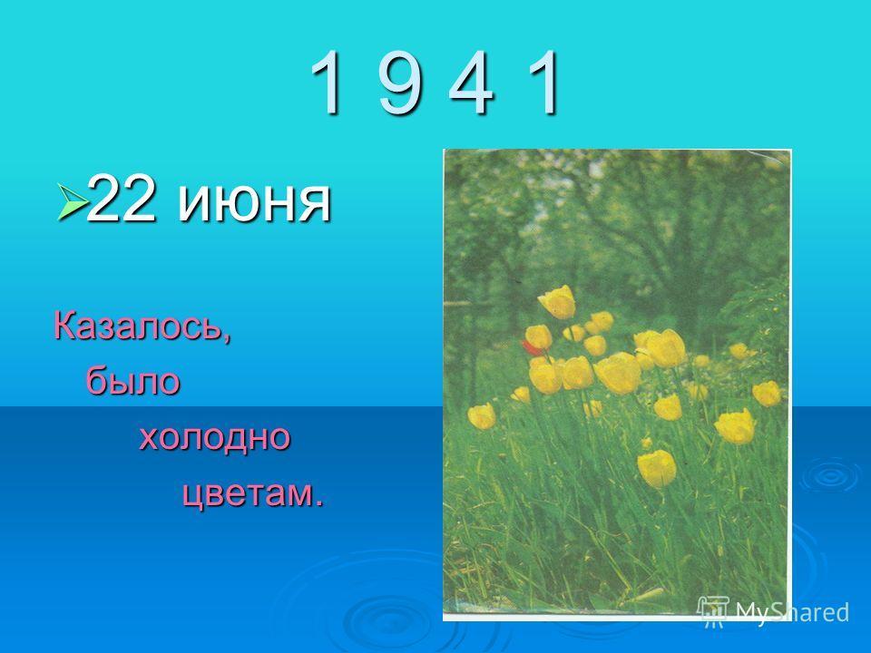 1 9 4 1 22 июня 22 июняКазалось,было холодно холодно цветам. цветам.