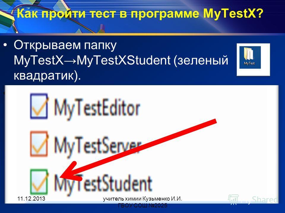 Как пройти тест в программе MyTestX? Открываем папку MyTestXMyTestXStudent (зеленый квадратик). 11.12.2013учитель химии Кузьменко И.И. ГБОУ СОШ 2025