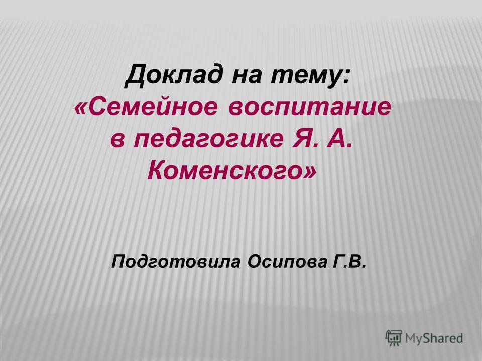 Доклад на тему: «Семейное воспитание в педагогике Я. А. Коменского» Подготовила Осипова Г.В.