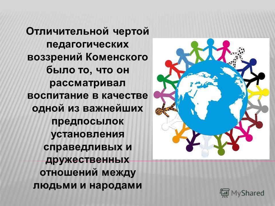 Отличительной чертой педагогических воззрений Коменского было то, что он рассматривал воспитание в качестве одной из важнейших предпосылок установления справедливых и дружественных отношений между людьми и народами
