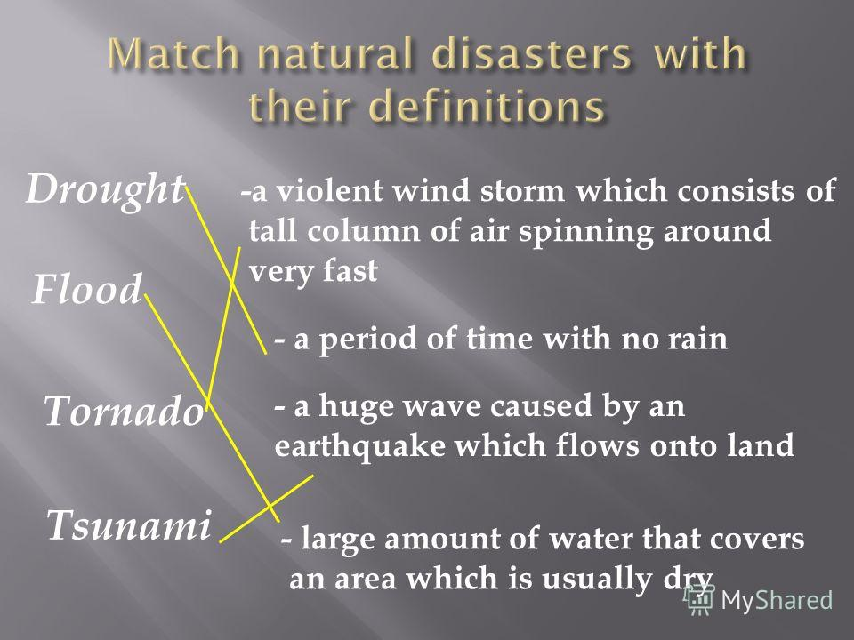 Drought Flood Tornado Tsunami -a violent wind storm which consists of tall column of air spinning around very fast - a period of time with no rain - large amount of water that covers an area which is usually dry - a huge wave caused by an earthquake