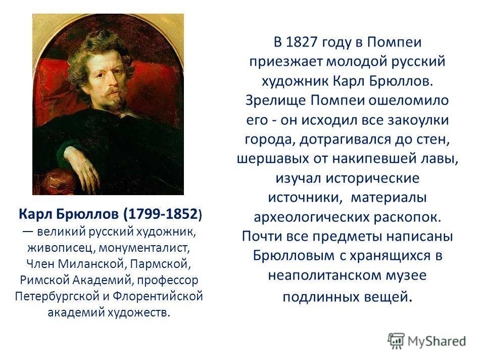 В 1827 году в Помпеи приезжает молодой русский художник Карл Брюллов. Зрелище Помпеи ошеломило его - он исходил все закоулки города, дотрагивался до стен, шершавых от накипевшей лавы, изучал исторические источники, материалы археологических раскопок.