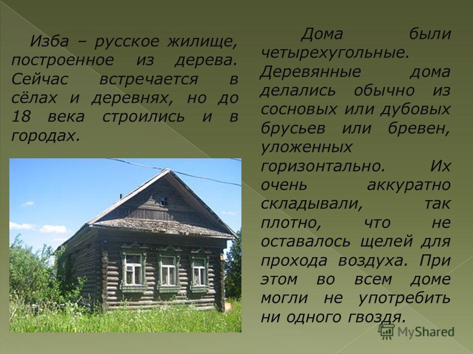 Изба – русское жилище, построенное из дерева. Сейчас встречается в сёлах и деревнях, но до 18 века строились и в городах. Дома были четырехугольные. Деревянные дома делались обычно из сосновых или дубовых брусьев или бревен, уложенных горизонтально.