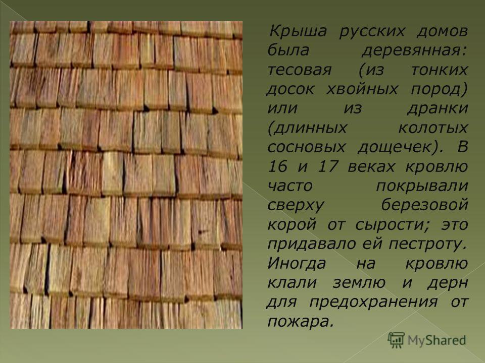 Крыша русских домов была деревянная: тесовая (из тонких досок хвойных пород) или из дранки (длинных колотых сосновых дощечек). В 16 и 17 веках кровлю часто покрывали сверху березовой корой от сырости; это придавало ей пестроту. Иногда на кровлю клали
