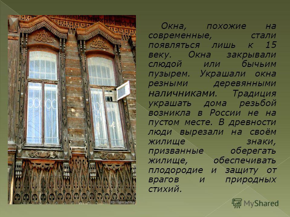 Окна, похожие на современные, стали появляться лишь к 15 веку. Окна закрывали слюдой или бычьим пузырем. Украшали окна резными деревянными наличниками. Традиция украшать дома резьбой возникла в России не на пустом месте. В древности люди вырезали на