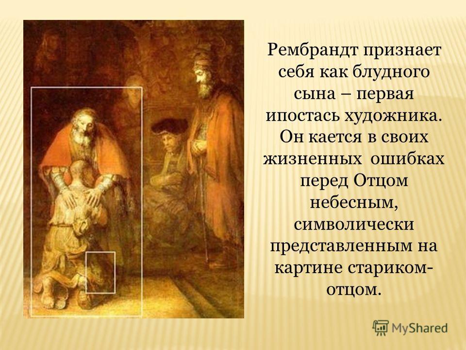 Рембрандт признает себя как блудного сына – первая ипостась художника. Он кается в своих жизненных ошибках перед Отцом небесным, символически представленным на картине стариком- отцом.