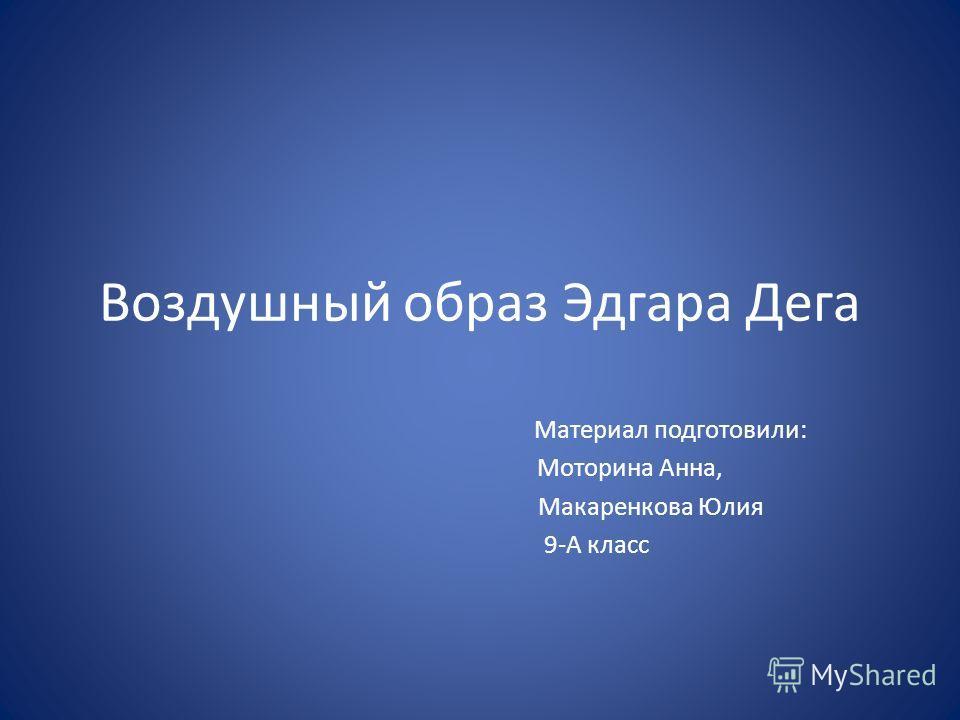 Воздушный образ Эдгара Дега Материал подготовили: Моторина Анна, Макаренкова Юлия 9-А класс